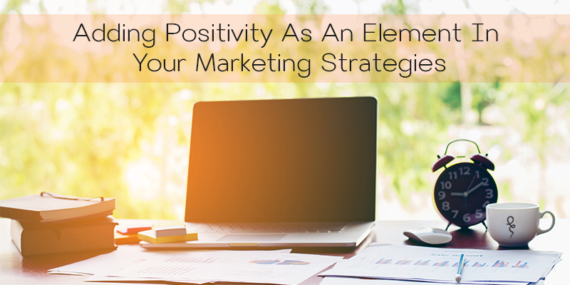 Adding Positivity As An Element In Your Marketing Strategies